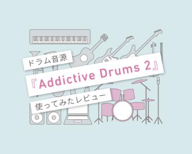 『Addictive Drums 2』は優等生!使ってみたレビュー