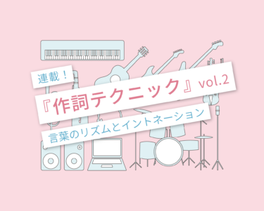 作詞テクニック02 〜言葉のリズムとイントネーション〜