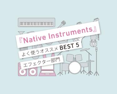 「Native Instruments」おすすめプラグイン BEST5!−エフェクト部門−