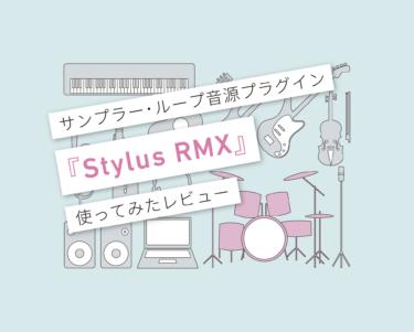 『Stylus RMX』はループ作りのマジシャン!使ってみたレビュー